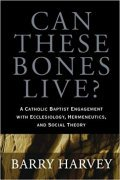 Book cover of Can These Bones Live? A Catholic Baptist Engagement with Ecclesiology, Hermeneutics, and Social Theory